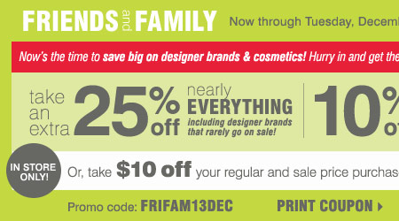 Friends and Family sale! Extra 25% off  nearly everything, including designer brands that rarely go on sale! 10%  off cosmetics and fragrance** Plus, take $10 off your regular and sale  price in-store purchase of $20 or more*** Print coupon.