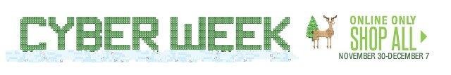 CYBER WEEK Online only November 30-December 7. SHOP ALL