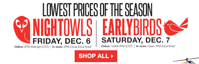 Lowest Prices of the Season! Night Owls Friday, Dec. 6. Online: 2PM-Midnight (CST), In store: 3PM-Close (local time). Early Birds Saturday, Dec. 7. Online: 12AM-3PM (CST), In store: Open-1PM (local time). SHOP ALL
