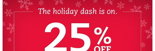 The holiday dash is on. 25% OFF ends tomorrow.*