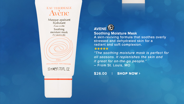 """Shopper's Choice. 5 Stars Avene Soothing Moisture MaskA skin-reviving formula that soothes overly stressed and dehydrated skin for a radiant and soft complexion. """"The soothing moisture mask is perfect for all seasons. It replenishes the skin and it great for on-the-go people."""" – From St. Louis, MO$26.00Shop Now>>"""