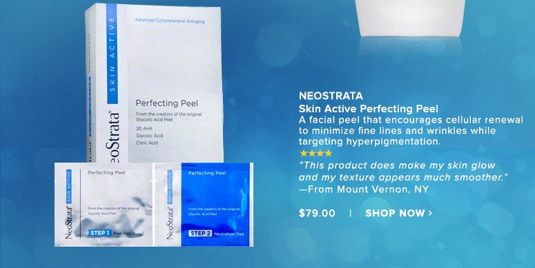 """NeoStrata Skin Active Perfecting PeelA facial peel that encourages cellular renewal to minimize fine lines and wrinkles while targeting hyperpigmentation. """"This product does make my skin glow and my texture appears much smoother."""" —From Mount Vernon, NY$79.00Shop Now>>"""