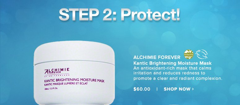 STEP 2 Protect! Paraben Free. Leaping BunnyAlchimie Forever Kantic Brightening Moisture MaskAn antioxidant-rich mask that calms irritation and reduces redness to promote a clear and radiant complexion. $60.00Shop Now>>