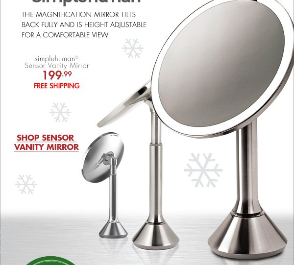 THIS GIFT IS AN AUTOMATIC TURN ON simplehuman® THE MAGNIFICATION MIRROR TILTS BACK FULLY AND IS HEIGHT ADJUSTABLE FOR A COMFORTABLE VIEW simplehuman® Sensor Vanity Mirror 199.99 FREE SHIPPING SHOP SENSOR VANITY MIRROR