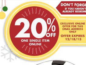DON'T FORGET! IF YOU HAVEN'T ALREADY REDEEMED EXCLUSIVE ONLINE OFFER FOR THIS EMAIL ADDRESS ONLY 20% OFF ONE SINGLE ITEM ONLINE OFFER EXPIRES 12/18/13