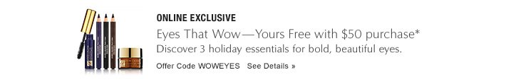 ONLINE EXCLUSIVE Eyes That Wow—Yours Free with $50 purchase Discover 5 holiday essentials for bold, beautiful eyes.  Offer Code WOWEYES          See Details »