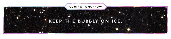 Coming tomorrow: Keep the bubbly on ice.