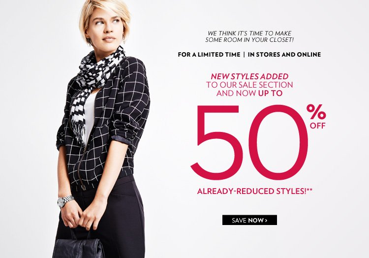 For a limited time In stores and online New styles added to our sale section and now Up to 50% off already-reduced styles!** We think it's time to make some room in your closet!