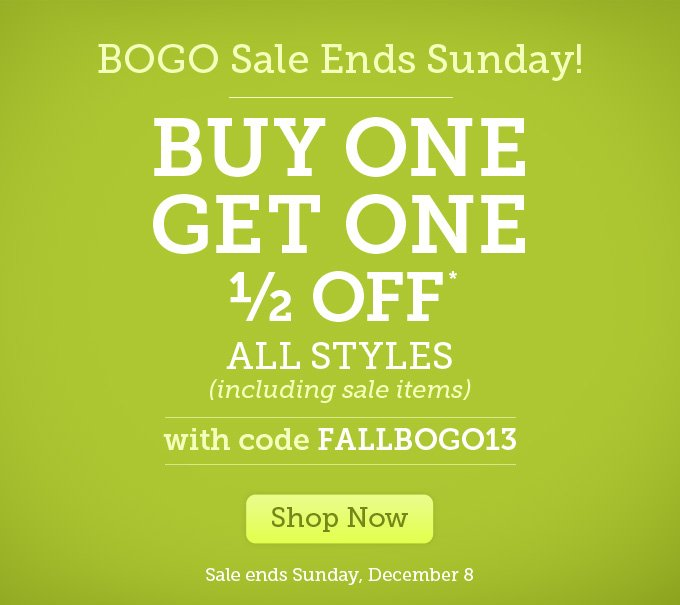 BOGO Sale Ends Sunday! Buy one, get one 1/2 off* - All styles (including sale items) - with code FALLBOGO13 - Shop Now - Sale ends Sunday, December 8.