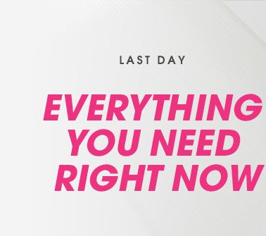 LAST DAY! EVERYTHING YOU NEED RIGHT NOW