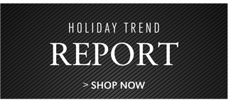 HOLIDAY TREND REPORT | SHOP NOW