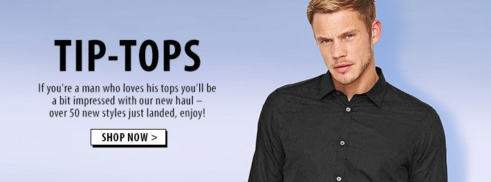 Tip-Tops - over 50 new styles of men's tops and shirts just landed!