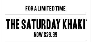 For a Limited Time: The Saturday Khaki* now $29.99