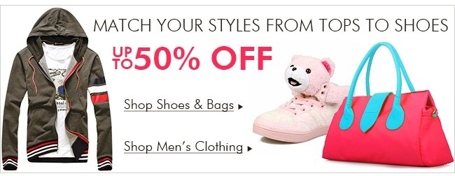 MATCH YOUR STYLES FROM TOPS TO SHOES UP TO 50% OFF Shop Shoes & Bags Shop Men's Clothing