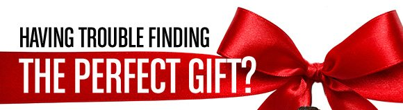 HAVING TROUBLE FINDING THE PERFECT GIFT?