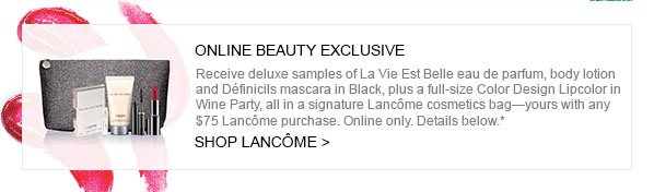ONLINE BEAUTY EXCLUSIVE - Receive deluxe samples of La Vie Est Belle eau de parfum, body lotion and Définicils mascara in Black, plus a full-size Color Design Lipcolor in Wine Party, all in a signature Lancôme cosmetics bag–yours with any $75 Lancôme purchase. Online only. Details below.* SHOP LANCÔME