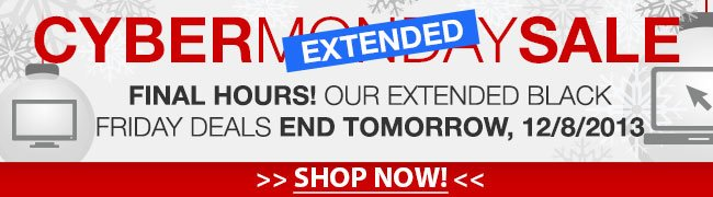 cyber extended monday sale. final hours! our extended black friday deals end tomorrow, 12/8/2013.