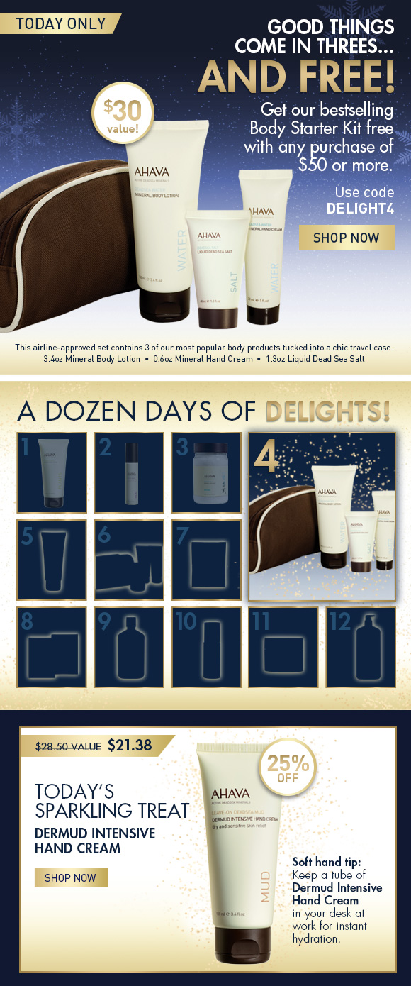 A Dozen Days of Delights! Good Things Come in Threes  And They Come FREE! Today only  Get our bestselling Body Starter Kit free with any purchase of $50 or more. $30 value! Use code DELIGHT4 SHOP NOW This airline-approved set contains three of our most popular body products tucked into a chic travel case. •	3.4oz Mineral Body Lotion  •	0.6oz Mineral Hand Cream •	1.3oz Liquid Dead Sea Salt Today's Sparkling Treat $28.50 value  $21.38 25% OFF Soft hand tip: Keep a tube of Dermud Intensive Hand Cream in your desk at work for instant hydration. Shop Now