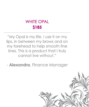 "White Opal $185 - ""My Opal is my life. I use it on my lips, in between my brows and on my forehead to help smooth fine lines. This is a product that I truly cannot live without."" -Alexandra, Finance Manager"