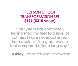 "Pedi Sonic Foot Transformation $199 ($310 value) - ""This system has completely transformed my feet to a level of softness I have never achieved from a salon. It's a great way to feel pampered after a long day."" -Ashley, Research and Innovation"