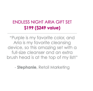"Endless Night Aria Gift Set $199 ($249 value) - ""Purple is my favorite color, and Aria is my favorite cleansing device, so this amazing set with a full-size cleanser and an extra brush head is at the top of my list!"" -Stephanie, Retail Marketing"