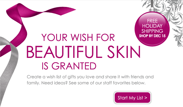 Your Wish List for Beautiful Skin is Granted - Create your wish list of gifts you love and share it with friends and family. Need ideas? See some of our staff favorites below. Start My List