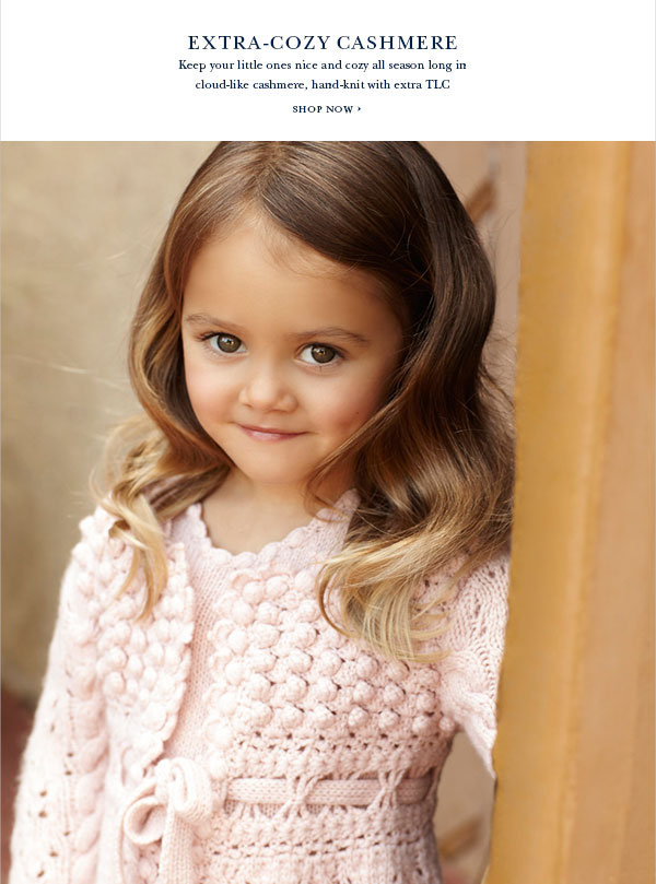 EXTRA-COZY CASHMERE Keep your little ones nice and cozy all season long in cloud-like cashmere, hand-knit with extra TLC SHOP NOW