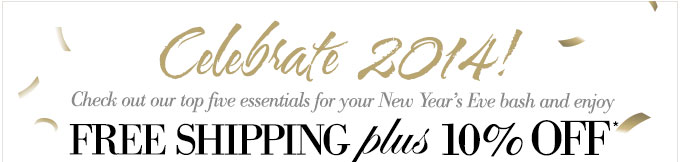 celebrate 2014! Check out our top five essentials for your New Year's Eve bash and enjoy Free Shipping plus 10% off*