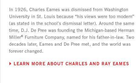 In 1926, Charles Eames was dismissed from Washington University in St.Louis because his views were too modern (as stated in the school's dismissal letter). Around the same time, D.J. De Pree was founding the Michigan-based Herman Miller Furniture Company, named for his father-in-law. Two decades later, Eames and De Pree met, and the world was forever changed. LEARN MORE ABOUT CHARLES AND RAY EAMES