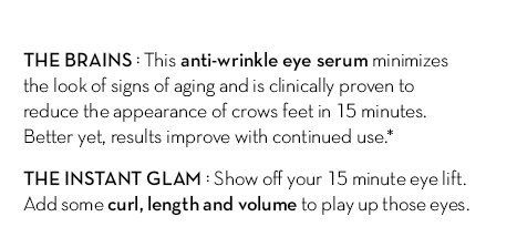 THE BRAINS: This anti-wrinkle eye serum minimizes the look of signs of aging and is clinically  proven to reduce the appearance of crows feet in 15 minutes. Better yet, results improve with continued use.* THE INSTANT GLAM: Show off your 15 minute eye lift. Add some curl, length and volume to play up those eyes.