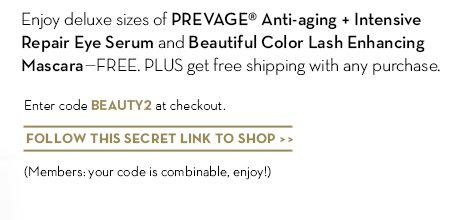 Enjoy deluxe sizes of PREVAGE® Anti-aging + Intensive Repair Eye Serum and Beautiful Color Lash Enhancing  Mascara—FREE. PLUS get free shipping with any purchase. Enter code BEAUTY2 at checkout. FOLLOW THIS SECRET LINK TO SHOP. (Members: your code is combinable, enjoy!)