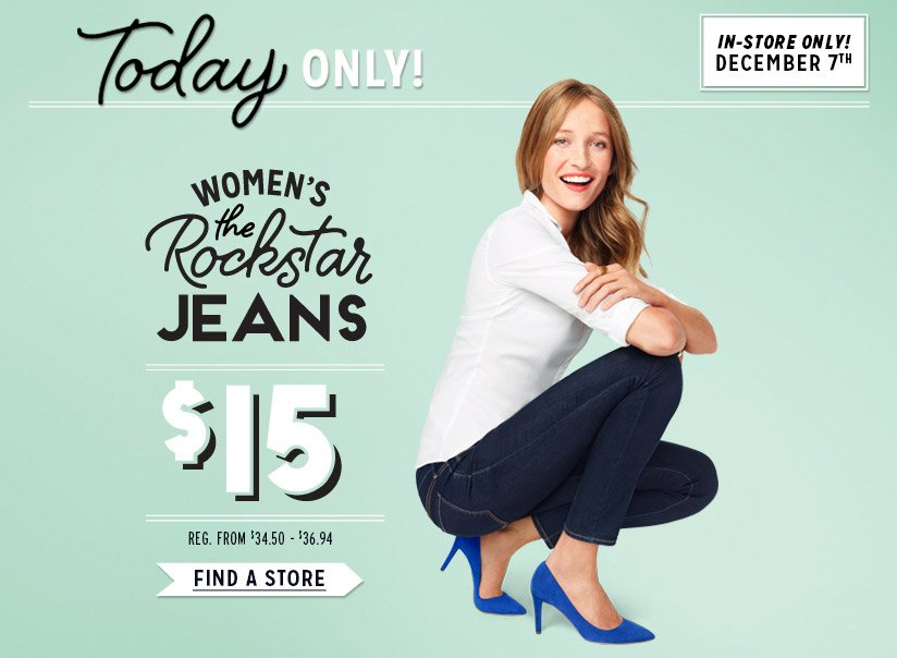 Today ONLY! | IN-STORE ONLY! DECEMBER 7TH | WOMEN'S the Rockstar JEANS | $15 | FIND A STORE