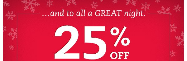 ...and to all a great night. 25% OFF thru tonight only.* Hurry, only hours left to save on all the shoes on their list (and ship them free!).