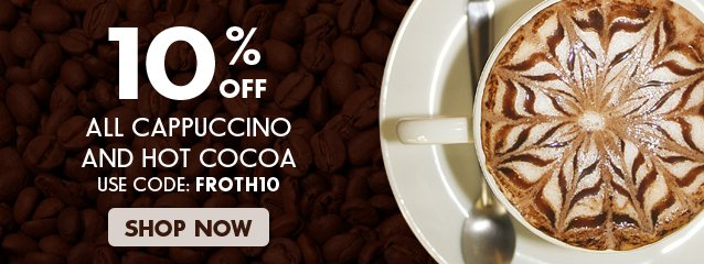Your coupon code: FROTH10 to save on cappuccino and cocoa products