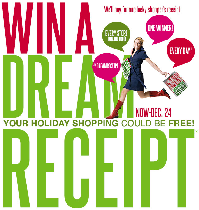 WIN A DREAM RECEIPT! Your Holiday Shopping Could Be Free! We'll pay for one lucky shopper's receipt. #DreamReceipt. ONE WINNER! EVERY DAY! EVERY STORE (ONLINE TOO)!