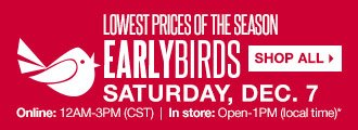 Lowest Prices of the Season. Early Birds. Saturday, Dec. 7 Online: 12AM-3PM (CST). In store: Open-1PM (local time)  SHOP ALL
