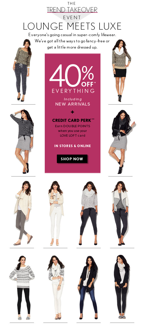 THE TREND TAKEOVER EVENT  LOUNGE MEETS LUXE  Everyone's going casual in super-comfy lifewear. We've got all the ways to go fancy-free or get a little more dressed up.  40% OFF* EVERYTHING Including NEW ARRIVALS  +  CREDIT CARD PERK** Earn DOUBLE POINTS when you use your LOVE LOFT card  IN STORES & ONLINE                            SHOP NOW