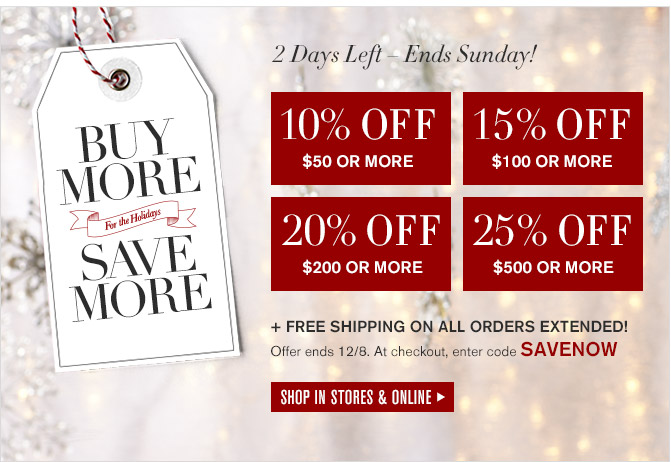 BUY MORE, SAVE MORE For the Holidays -- 2 Days Left - Ends Sunday! -- 10% OFF $50 OR MORE -- 15% OFF $100 OR MORE -- 20% OFF $200 OR MORE -- 25% OFF $500 OR MORE + FREE SHIPPING ON ALL ORDERS EXTENDED! -- Offer ends 12/8. At checkout, enter code SAVENOW -- SHOP IN STORES & ONLINE