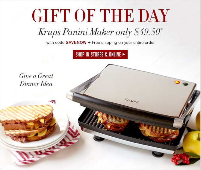 GIFT OF THE DAY -- Krups Panini Maker only $49.50* + Free shipping on your entire order with code SAVENOW -- SHOP IN STORES & ONLINE -- Give a Great Dinner Idea
