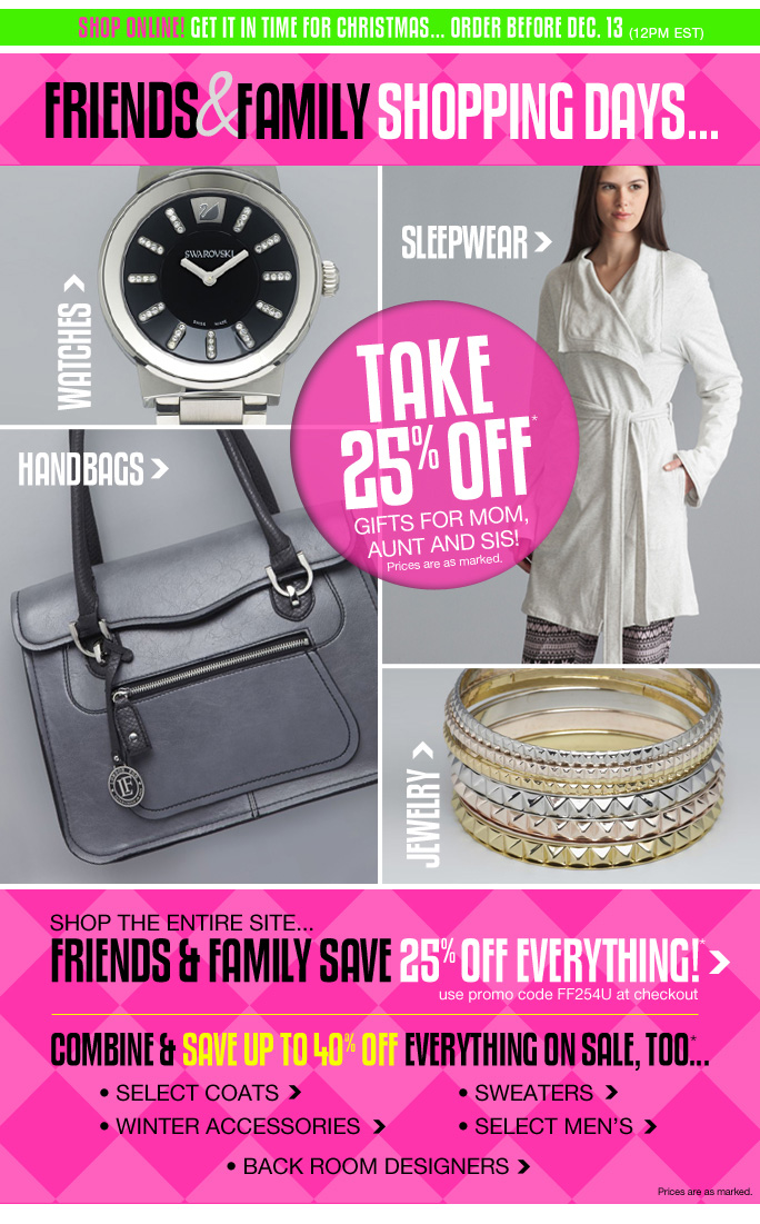 Always Free Shipping With purchase of $100 or more* Shop online! get it in time for Christmas... order before dec. 13 (12pm est)  Friends & family shopping days...  Watches  Sleepwear  Handbags   Jewelry  Take 25% off* Gifts for mom, aunt and sis! Prices are as marked.  Shop the entire site Friends & family save 25% off everything!* Use promo code ff254u at checkout  Combine & save up to 40% off everything on sale too...  Select coats  Winter accessories  Sweaters  Select men's  Back room designers  Prices are as marked   Online, Insider Club Members must be signed in and Loehmann's price reflects Insider Club Diamond or Gold Member savings.  SALE AND COUPONS NOT VALID ON SAMPLE SALE AND SELECT SPECIAL EVENTS. SHOES EXCLUDED IN aventura, boca raton, palm beach, kendall, miami, beverly hills, laguna niguel, costa mesa, san diego, long beach & loehmanns.com. *25% OFF THE ENTIRE STORE PROMOTIONAL OFFER IS VALID NOW THRU 12/11/13 UNTIL THE CLOSE OF REGULAR BUSINESS HOURS IN STORE OR THRU 12/12/13 AT 2:59AM EST ONLINE. SEE COUPON FOR STORE DETAILS. 20% OFF SELECT REGULAR PRICED CATEGORIES PROMOTIONAL OFFERS ARE VALID THRU 12/11/13 UNTIL THE CLOSE OF REGULAR BUSINESS HOURS IN STORE OR THRU 12/12/2013 UNTIL 2:59AM EST ONLINE. Free shipping offer applies on orders of $100 or more, prior to sales tax and after all applicable discounts, only  for standard shipping to one single address in the Continental US per order. In store, 20% off select regular priced categories promotional offer will be taken at register. For online; enter promo code FF254U at checkout to receive promotional discount. For online, no promo code required Loehmann's price reflects special 20% off select regular priced categories promotional discount. 20% off select regular priced categories promotional offer not valid on clearance. Offers not valid on previous  purchases and excludes fragrance gift sets, hair care products, the purchase of Gift Cards, Insider Club Membership fee, shipping and taxes. Canno