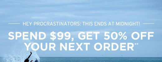 Hey procrastinators: this ends at midnight! Spend $99, get 50% off your next order**
