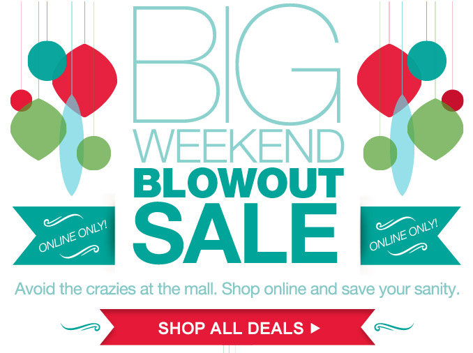 BIG WEEKEND BLOWOUT SALE | ONLINE ONLY! | Avoid the crazies at the mall. Shop online and save your sanity. | SHOP ALL DEALS
