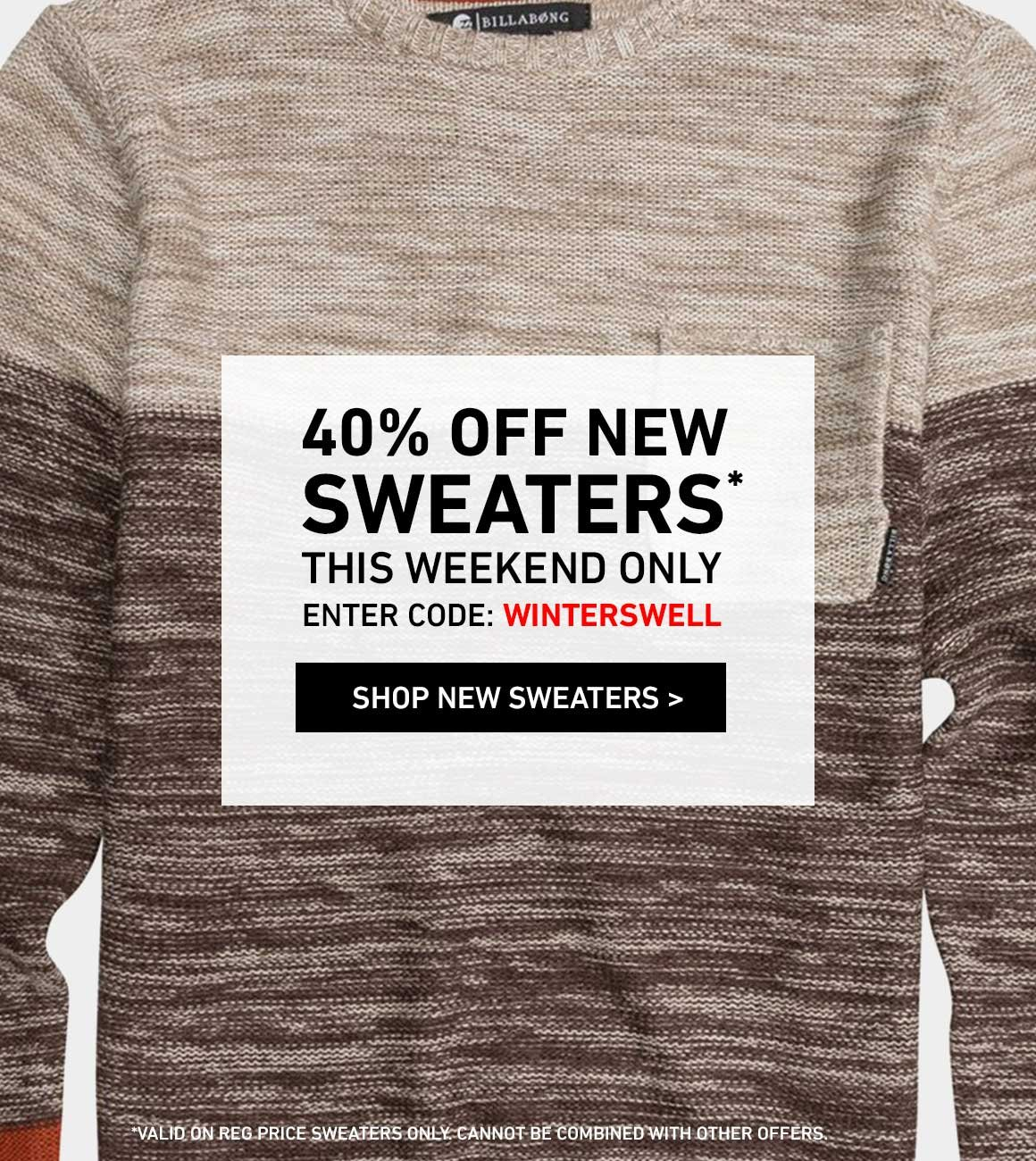 THIS WEEKEND ONLY: 40% Off New Sweaters! Enter Code: WINTERSWELL