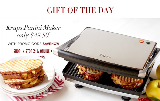 GIFT OF THE DAY - Krups Panini Maker only $49.50* - WITH PROMO CODE SAVENOW - SHOP IN STORES & ONLINE