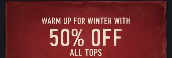 WARM UP FOR WINTER WITH 50% OFF  ALL TOPS