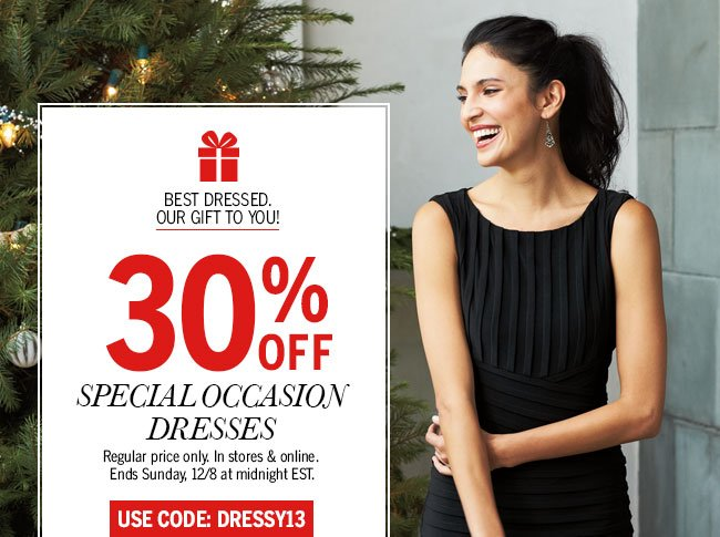 Best Dressed. Our Gift to you! 30% off Special Occasion Dresses. Regular price only. In stores & online. Ends Sunday, 12/8 at midnight EST. Use code: DRESSY13