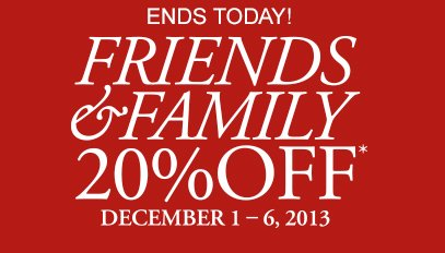 ENDS TODAY! | FRIENDS & FAMILY 20% OFF* | DECEMBER 1-6, 2013