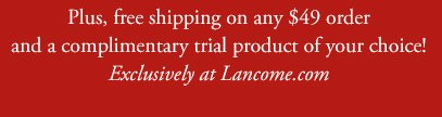 Plus, free shipping on any $49 order and a complimentary trial product of your choice! Exclusively at Lancome.com