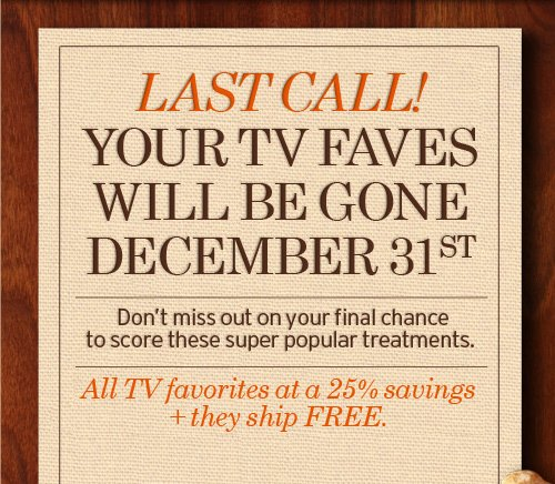 LAST  CALL YOUR TV FAVES WILL BE GONE DECEMBER 31st Do not miss out on your  final chance to score these super popular treatments Once they are gone  they are gone for good Stock up before it is too late All TV favorites  are a 25 percent saving plus they ship FREE