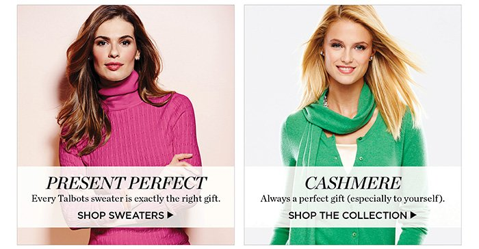 Every Talbots sweater is exactly the right gift. Shop Sweaters. Cashmere, always a perfect gift. Shop the collection.